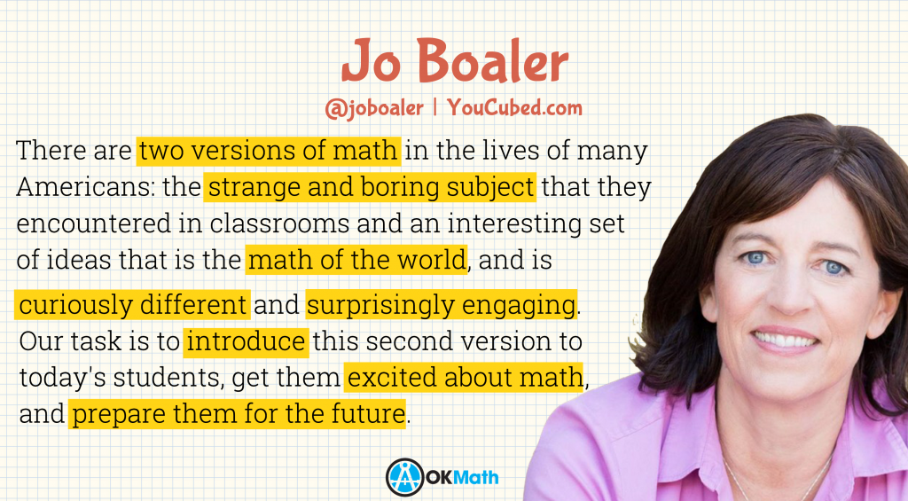 """There are two versions of math in the lives of many Americans: the strange and boring subject that they encountered in classrooms and an interesting set of ideas that is the math of the world, and is curiously different and surprisingly engaging. Our task is to introduce this second version to today's students, get them excited about math, and prepare them for the future."" - Jo Boaler"